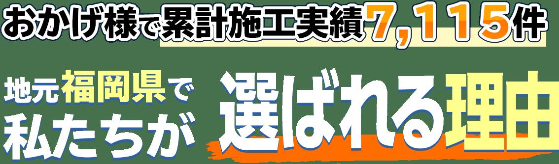 おかげ様で累計施工実績7,115件 地元福岡県で私たちが選ばれる理由